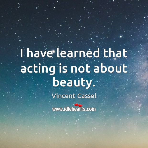 I have learned that acting is not about beauty. Acting Quotes Image