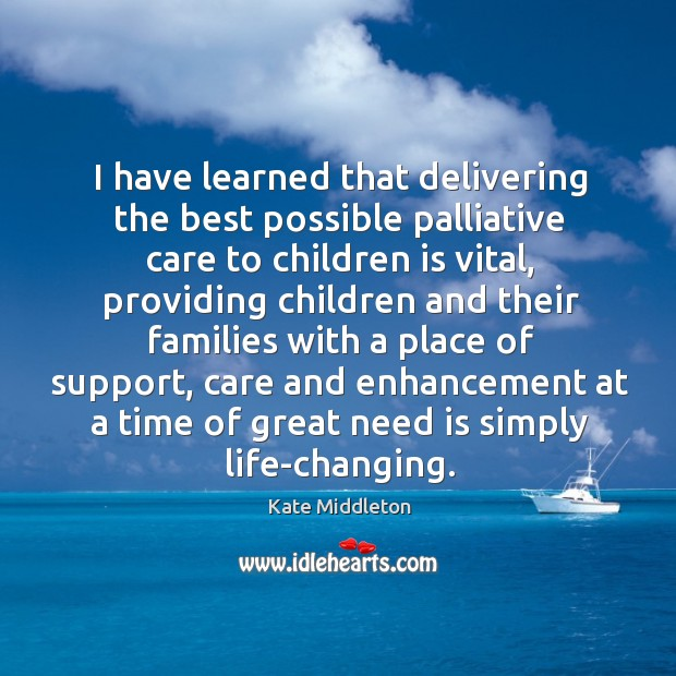 I have learned that delivering the best possible palliative care to children Kate Middleton Picture Quote
