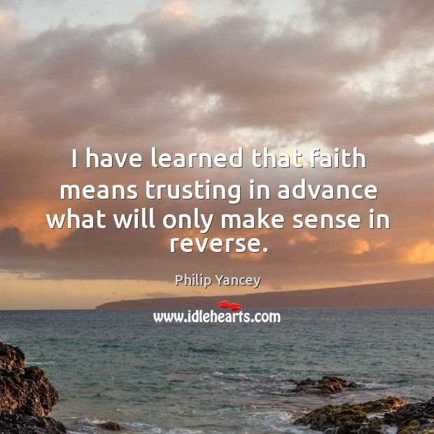 Image, I have learned that faith means trusting in advance what will only make sense in reverse.