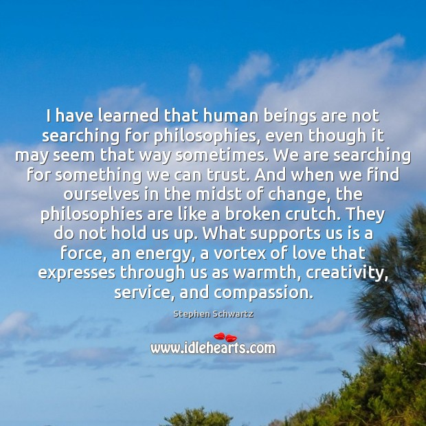 I have learned that human beings are not searching for philosophies, even Image