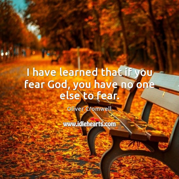 I have learned that if you fear God, you have no one else to fear. Image