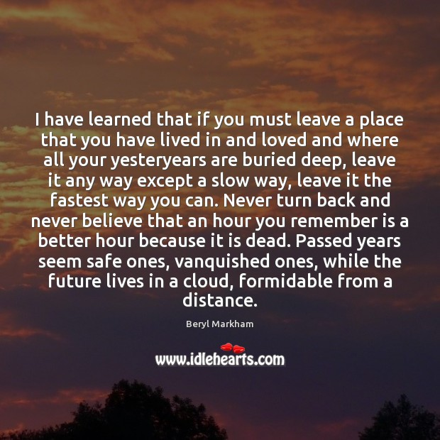 I have learned that if you must leave a place that you Beryl Markham Picture Quote