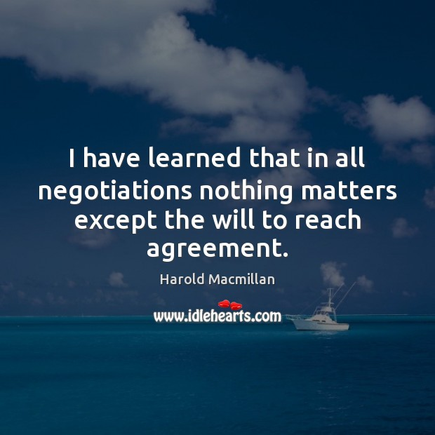 I have learned that in all negotiations nothing matters except the will Harold Macmillan Picture Quote