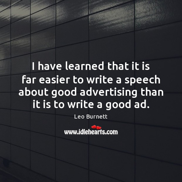 I have learned that it is far easier to write a speech Leo Burnett Picture Quote