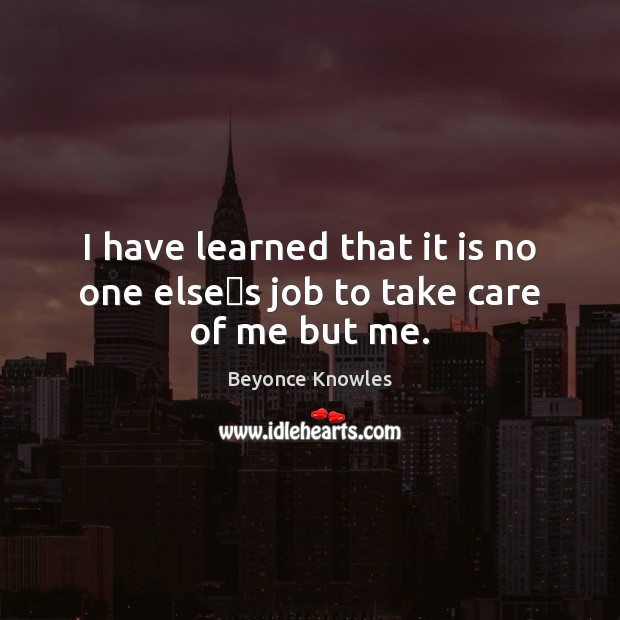I have learned that it is no one else's job to take care of me but me. Beyonce Knowles Picture Quote