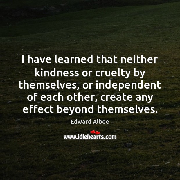 I have learned that neither kindness or cruelty by themselves, or independent Edward Albee Picture Quote