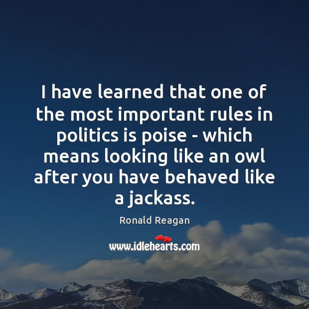 Image, I have learned that one of the most important rules in politics