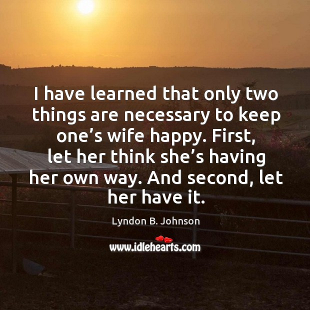 I have learned that only two things are necessary to keep one's wife happy. Image