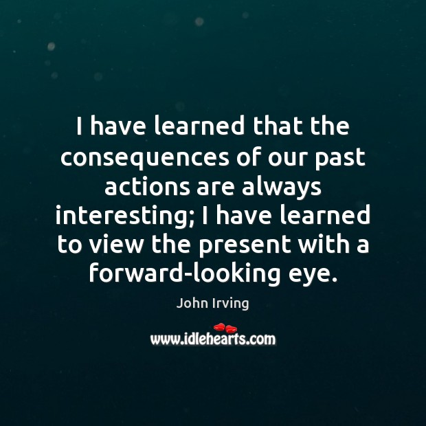 I have learned that the consequences of our past actions are always Image