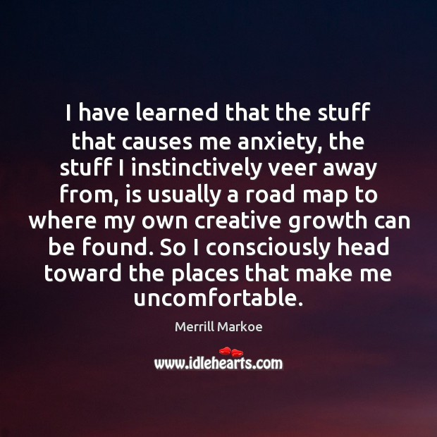 I have learned that the stuff that causes me anxiety, the stuff Merrill Markoe Picture Quote
