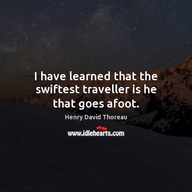 I have learned that the swiftest traveller is he that goes afoot. Image