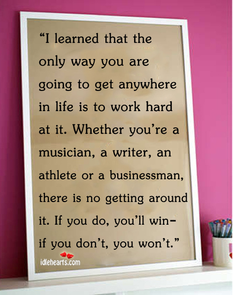 The Only Way You Are Going to Get Anywhere in Life is to Work Hard