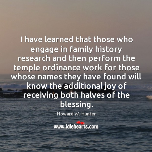 I have learned that those who engage in family history research and Howard W. Hunter Picture Quote