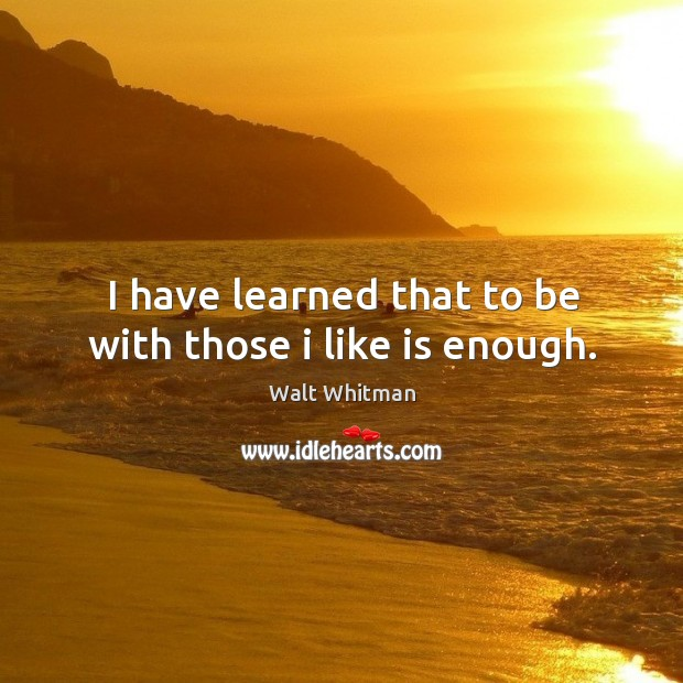 I have learned that to be with those I like is enough. Image