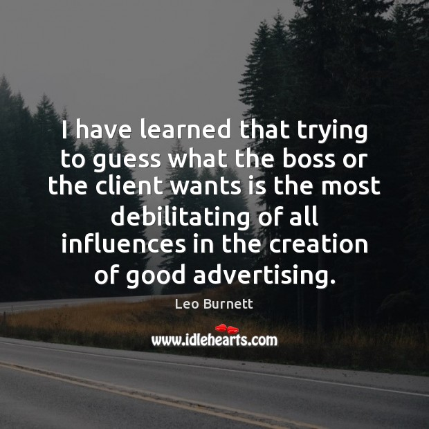 I have learned that trying to guess what the boss or the Leo Burnett Picture Quote