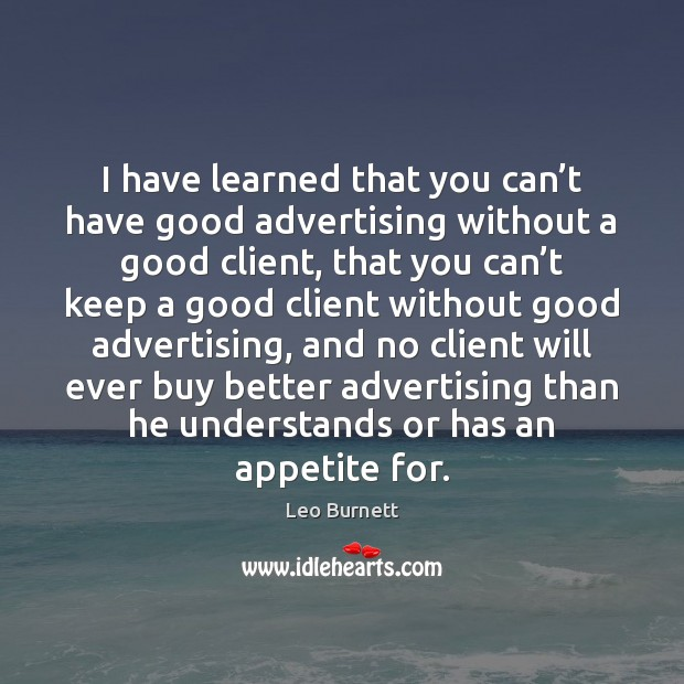 Leo Burnett Picture Quote image saying: I have learned that you can't have good advertising without a