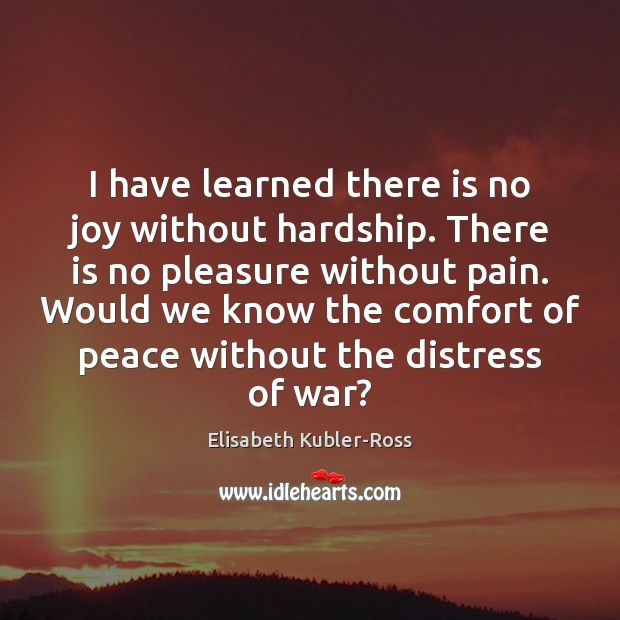 I have learned there is no joy without hardship. There is no Elisabeth Kubler-Ross Picture Quote