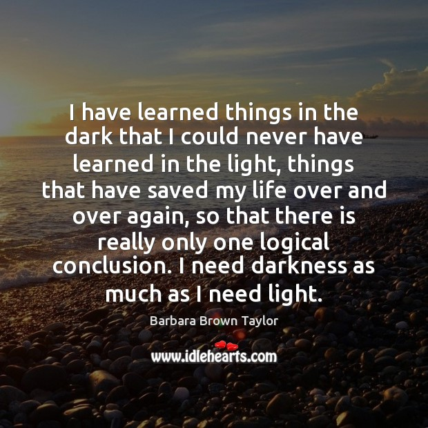 I have learned things in the dark that I could never have Barbara Brown Taylor Picture Quote