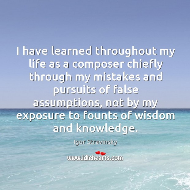 I have learned throughout my life as a composer chiefly through my mistakes and pursuits of false assumptions Igor Stravinsky Picture Quote