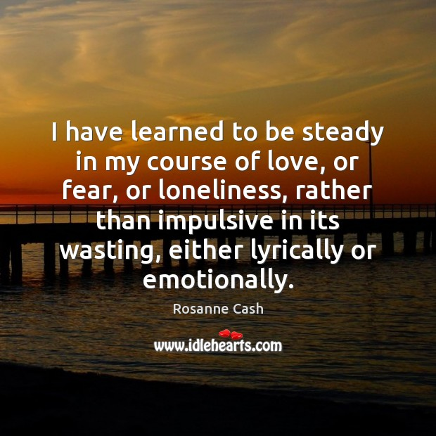 I have learned to be steady in my course of love, or Rosanne Cash Picture Quote