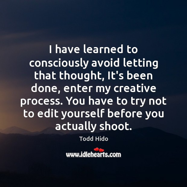 Image, I have learned to consciously avoid letting that thought, It's been done,