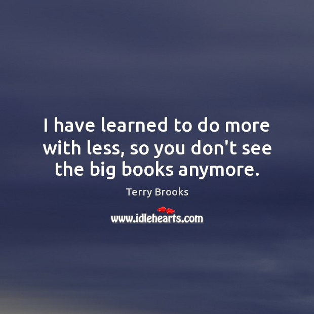 I have learned to do more with less, so you don't see the big books anymore. Image