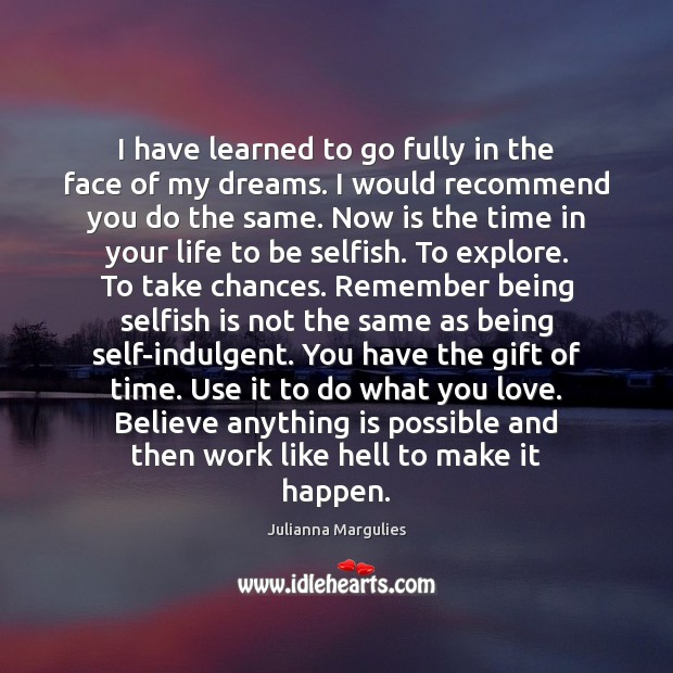 I have learned to go fully in the face of my dreams. Julianna Margulies Picture Quote