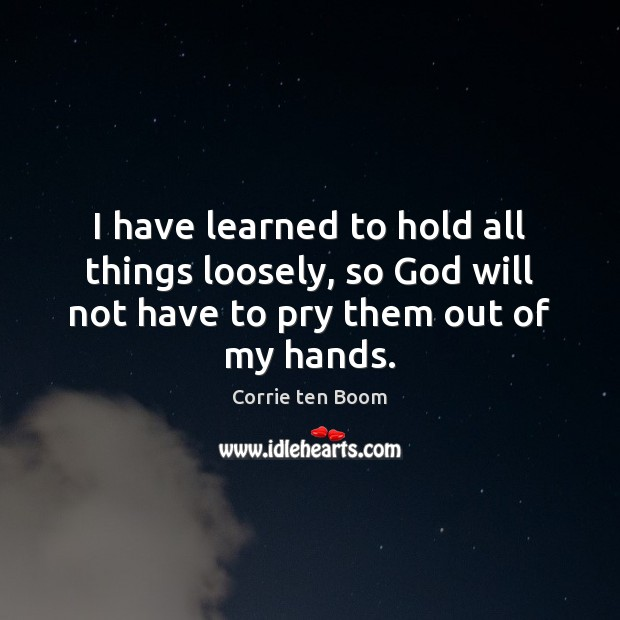 I have learned to hold all things loosely, so God will not Image