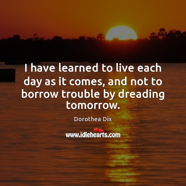 Image, I have learned to live each day as it comes, and not