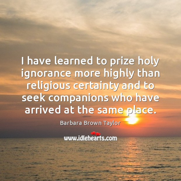 I have learned to prize holy ignorance more highly than religious certainty Barbara Brown Taylor Picture Quote