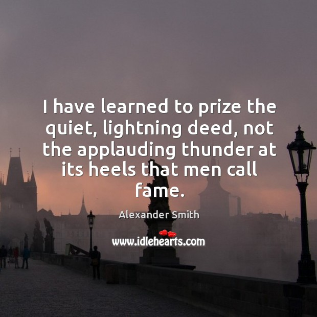 I have learned to prize the quiet, lightning deed, not the applauding Alexander Smith Picture Quote