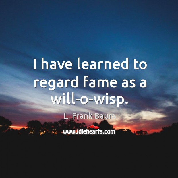Image, I have learned to regard fame as a will-o-wisp.