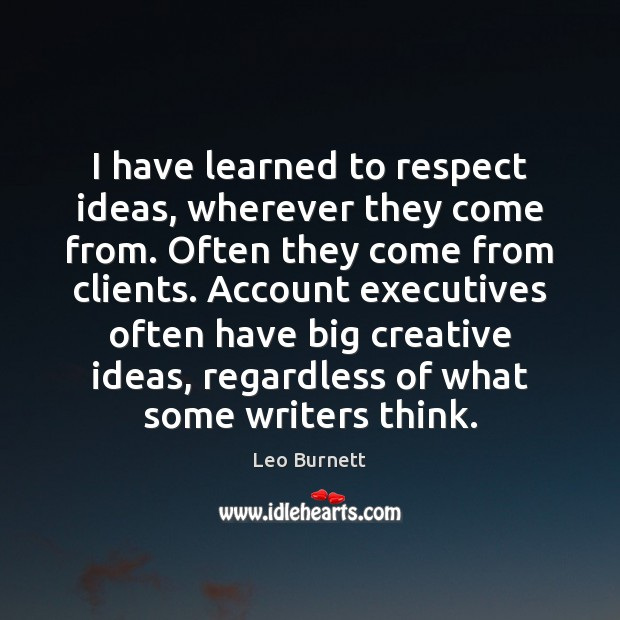 I have learned to respect ideas, wherever they come from. Often they Leo Burnett Picture Quote