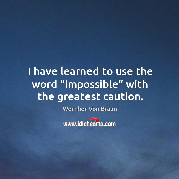 """I have learned to use the word """"impossible"""" with the greatest caution. Wernher Von Braun Picture Quote"""
