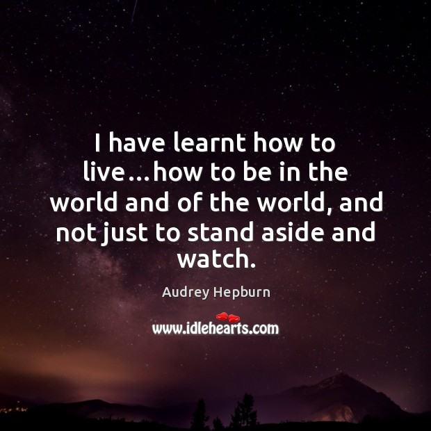 I have learnt how to live…how to be in the world Audrey Hepburn Picture Quote
