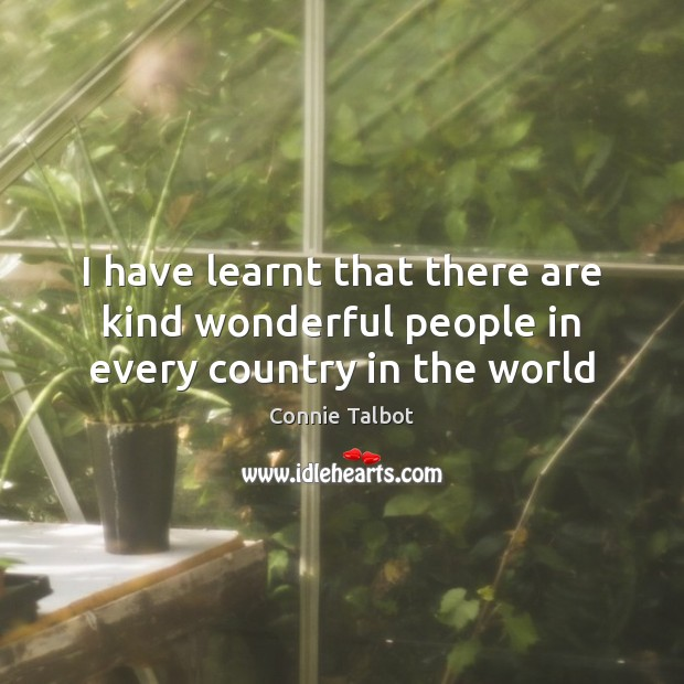 I have learnt that there are kind wonderful people in every country in the world Image