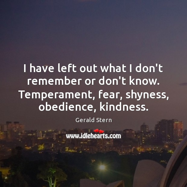 I have left out what I don't remember or don't know. Temperament, Gerald Stern Picture Quote