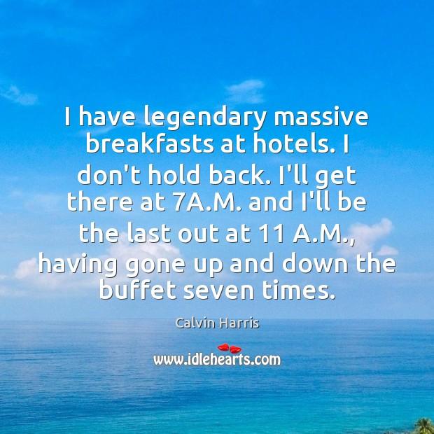 Image, I have legendary massive breakfasts at hotels. I don't hold back. I'll
