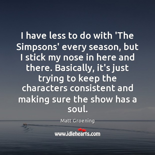 I have less to do with 'The Simpsons' every season, but I Matt Groening Picture Quote
