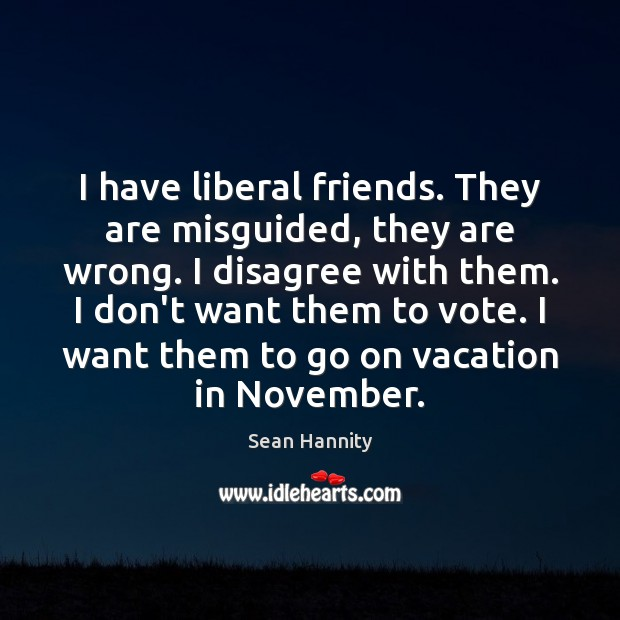 I have liberal friends. They are misguided, they are wrong. I disagree Sean Hannity Picture Quote