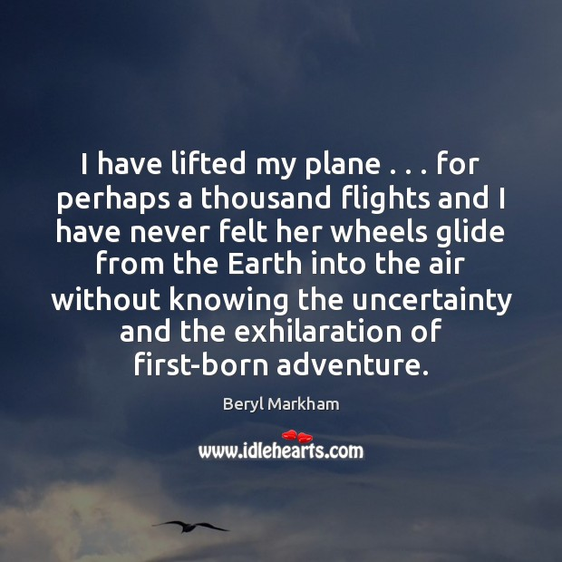 I have lifted my plane . . . for perhaps a thousand flights and I Beryl Markham Picture Quote