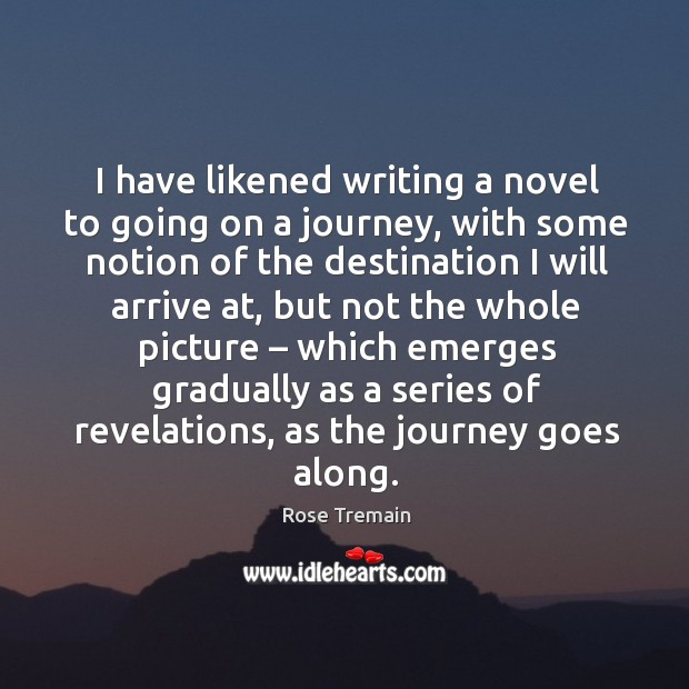 I have likened writing a novel to going on a journey, with some notion of the Rose Tremain Picture Quote