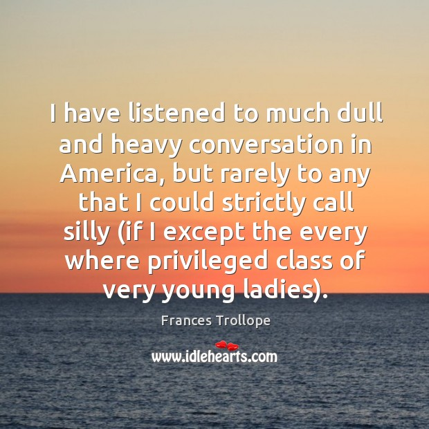 I have listened to much dull and heavy conversation in America, but Frances Trollope Picture Quote