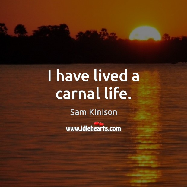 I have lived a carnal life. Sam Kinison Picture Quote