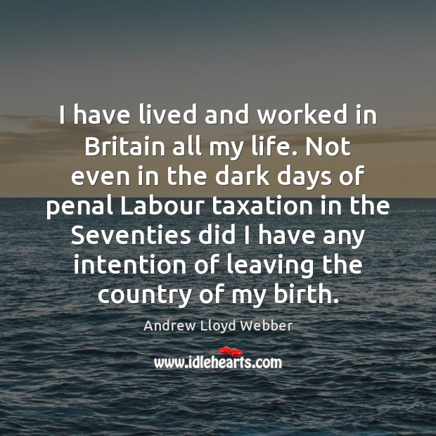 I have lived and worked in Britain all my life. Not even Andrew Lloyd Webber Picture Quote