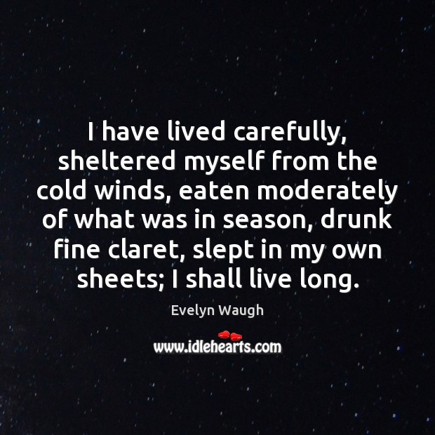 I have lived carefully, sheltered myself from the cold winds, eaten moderately Evelyn Waugh Picture Quote
