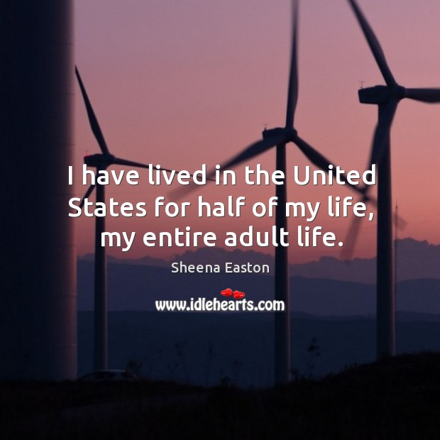 I have lived in the united states for half of my life, my entire adult life. Sheena Easton Picture Quote