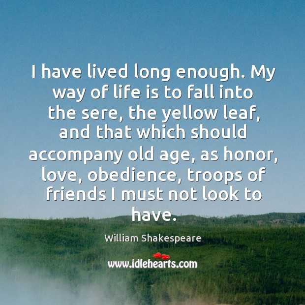 Image, I have lived long enough. My way of life is to fall into the sere, the yellow leaf
