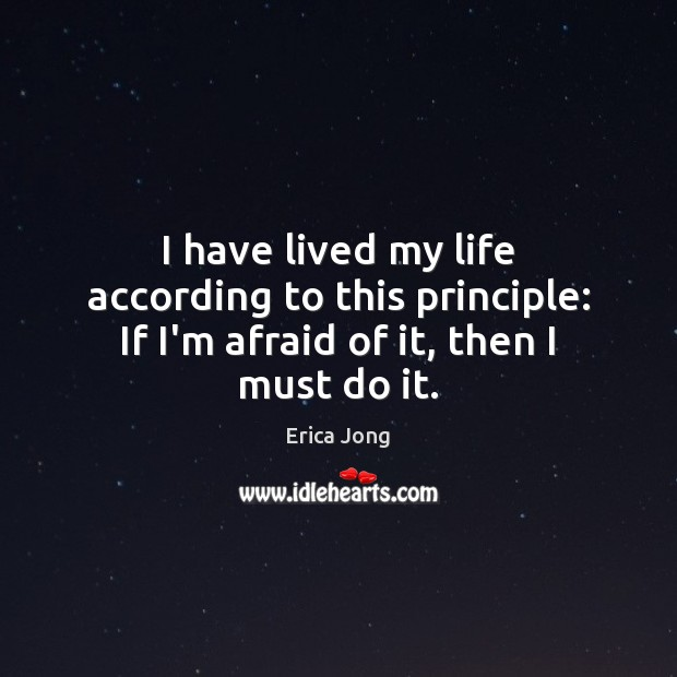 I have lived my life according to this principle: If I'm afraid of it, then I must do it. Erica Jong Picture Quote