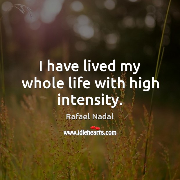I have lived my whole life with high intensity. Rafael Nadal Picture Quote